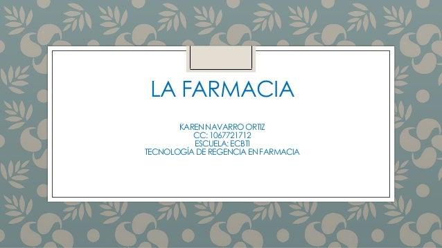 LA FARMACIA KAREN NAVARRO ORTIZ CC: 1067721712 ESCUELA: ECBTI TECNOLOGÍA DE REGENCIA EN FARMACIA