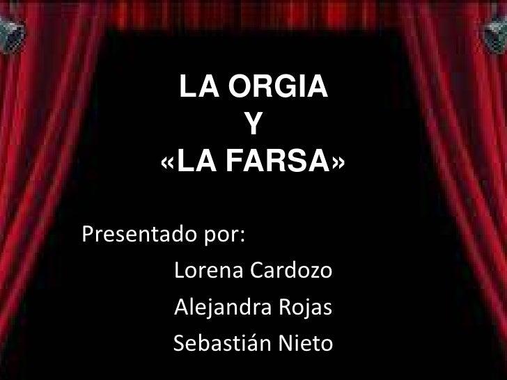LA ORGIA            Y       «LA FARSA»Presentado por:        Lorena Cardozo        Alejandra Rojas        Sebastián Nieto