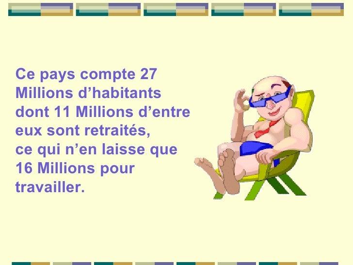 Ce pays compte 27 Millions d'habitants  dont 11 Millions d'entre eux sont retraités,  ce qui n'en laisse que 16 Millions p...