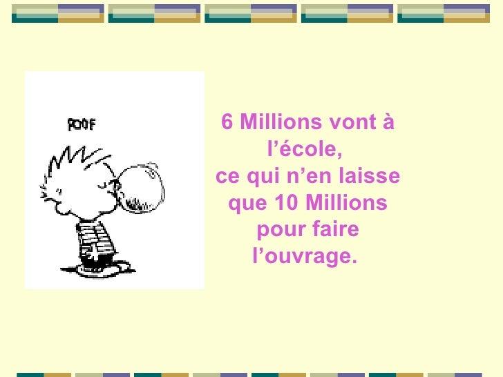 6 Millions vont à l'école,  ce qui n'en laisse que 10 Millions pour faire l'ouvrage.