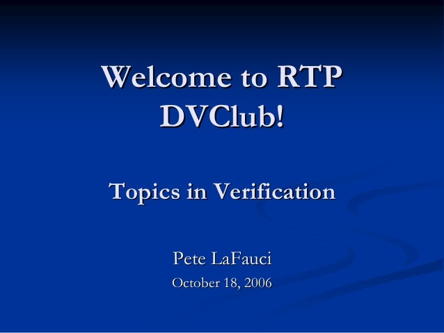 Welcome to RTPWelcome to RTPDVClubDVClub!!Topics in VerificationTopics in VerificationPete LaFauciPete LaFauciOctober 18, ...