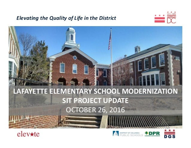 Elevating the Quality of Life in the District LAFAYETTE ELEMENTARY SCHOOL MODERNIZATION SIT PROJECT UPDATE OCTOBER 26, 2016