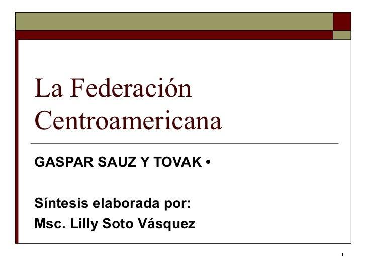 La Federación Centroamericana  GASPAR SAUZ Y TOVAK • Síntesis elaborada por: Msc. Lilly Soto Vásquez