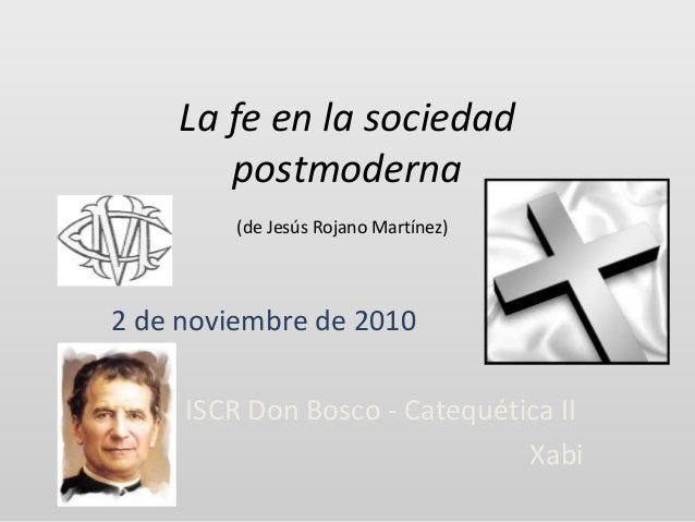 La fe en la sociedad postmoderna (de Jesús Rojano Martínez) 2 de noviembre de 2010 ISCR Don Bosco - Catequética II Xabi
