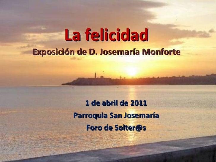 La felicidad Exposición de D. Josemaría Monforte 1 de abril de 2011 Parroquia San Josemaría Foro de Solter@s