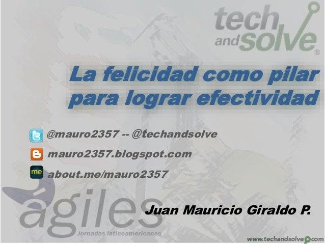 La felicidad como pilar  para lograr efectividad  @mauro2357 -- @techandsolve  mauro2357.blogspot.com  about.me/mauro2357 ...