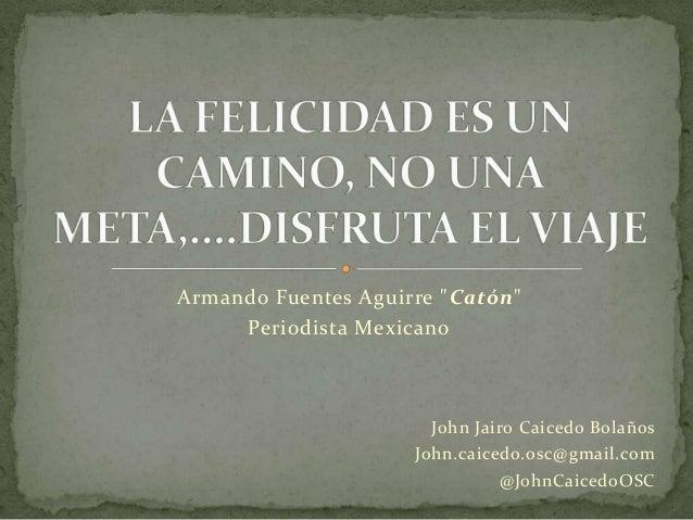 """Armando Fuentes Aguirre """"Catón""""     Periodista Mexicano                      John Jairo Caicedo Bolaños                   ..."""