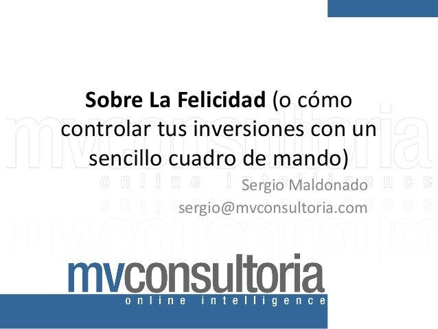 Sobre La Felicidad (o cómo controlar tus inversiones con un sencillo cuadro de mando) Sergio Maldonado sergio@mvconsultori...