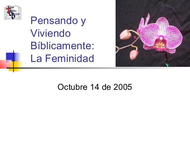 Pensando yViviendoBíblicamente:La Feminidad     Octubre 14 de 2005
