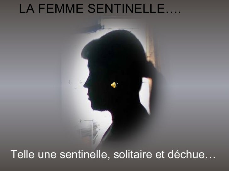 LA FEMME SENTINELLE…. Telle une sentinelle, solitaire et déchue…