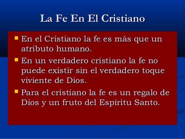 La Fe En El Cristiano       En el Cristiano la fe es más que un atributo humano. En un verdadero cristiano la fe no pue...