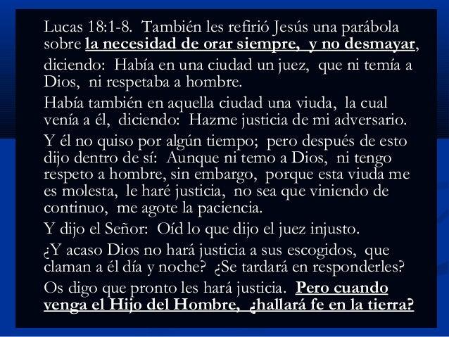 Lucas 18:1-8. También les refirió Jesús una parábola sobre la necesidad de orar siempre, y no desmayar, diciendo: Había en...