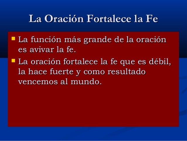 La Oración Fortalece la Fe     La función más grande de la oración es avivar la fe. La oración fortalece la fe que es dé...