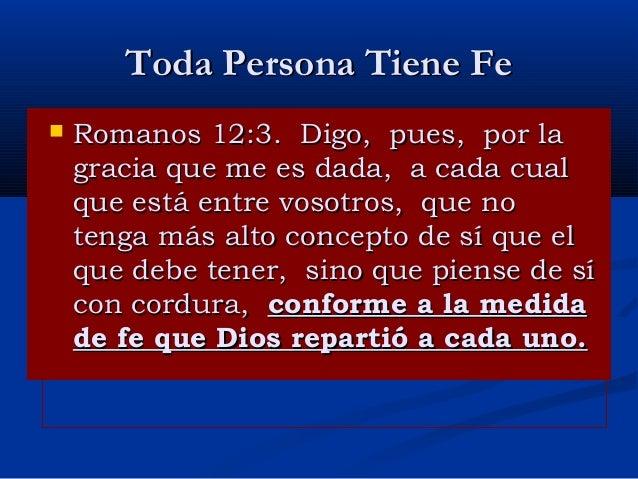 Toda Persona Tiene Fe   Romanos 12:3. Digo, pues, por la gracia que me es dada, a cada cual que está entre vosotros, que ...