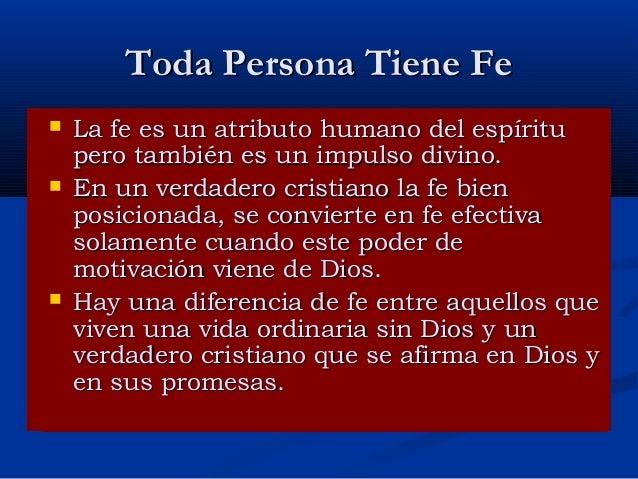 Toda Persona Tiene Fe      La fe es un atributo humano del espíritu pero también es un impulso divino. En un verdadero ...