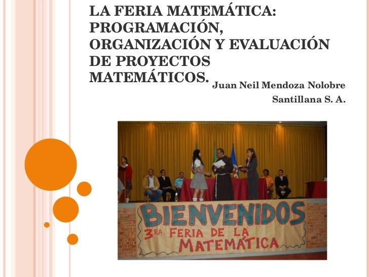 LA FERIA MATEMÁTICA: PROGRAMACIÓN, ORGANIZACIÓN Y EVALUACIÓN DE PROYECTOS MATEMÁTICOS. Juan Neil Mendoza Nolobre Santillan...