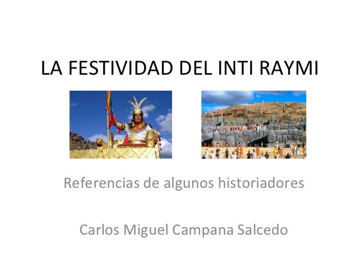 LA FESTIVIDAD DEL INTI RAYMI  Referencias de algunos historiadores    Carlos Miguel Campana Salcedo