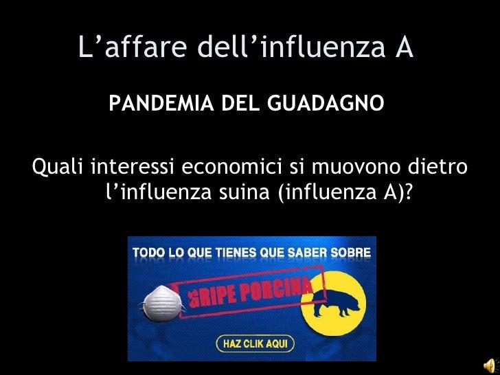 L'affare dell'influenza A   <ul><li>PANDEMIA DEL GUADAGNO   </li></ul><ul><li>Quali interessi economici si muovono dietro ...