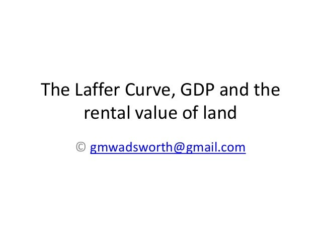 The Laffer Curve, GDP and the rental value of land © gmwadsworth@gmail.com