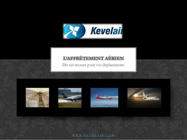 L'AFFRÈTEMENT AÉRIEN Du sur mesure pour vos déplacements  WWW.KEVELAIR.COM