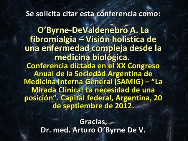 Se solicita citar esta conferencia como:   O'Byrne-DeValdenebro A. La fibromialgia – Visión holística deuna enfermedad com...