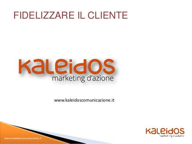 FIDELIZZARE IL CLIENTE                               www.kaleidoscomunicazione.itwww.kaleidoscomunicazione.it