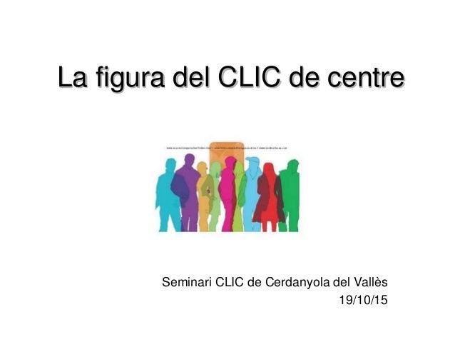 La figura del CLIC de centre Seminari CLIC de Cerdanyola del Vallès 19/10/15