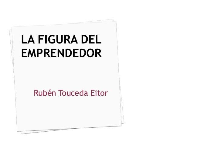 LA FIGURA DEL EMPRENDEDOR Rubén Touceda Eitor