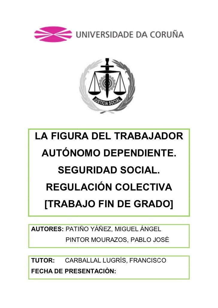LA FIGURA DEL TRABAJADOR A  AUTÓNOMO DEPENDIENTE.         SEGURIDAD SOCIAL.   REGULACIÓN COLECTIVA   [TRABAJO FIN DE GRADO...
