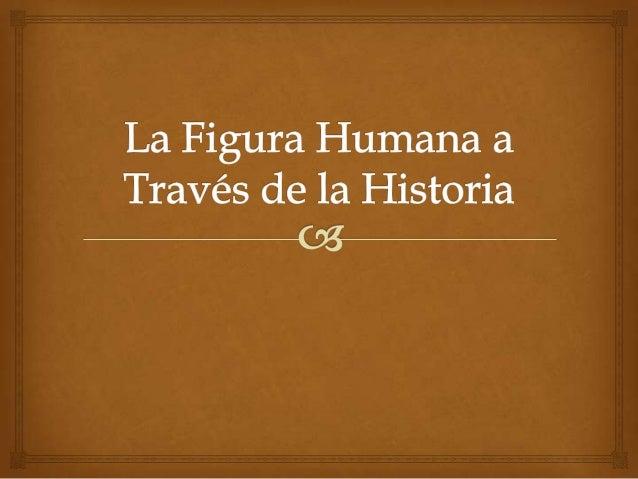 Introducción                   En este trabajo se vera la evolución de la figura  humana a lo largo de la historia de el...