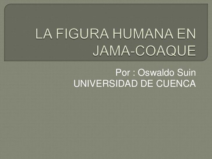LA FIGURA HUMANA EN JAMA-COAQUE<br />Por : Oswaldo Suin<br />UNIVERSIDAD DE CUENCA<br />