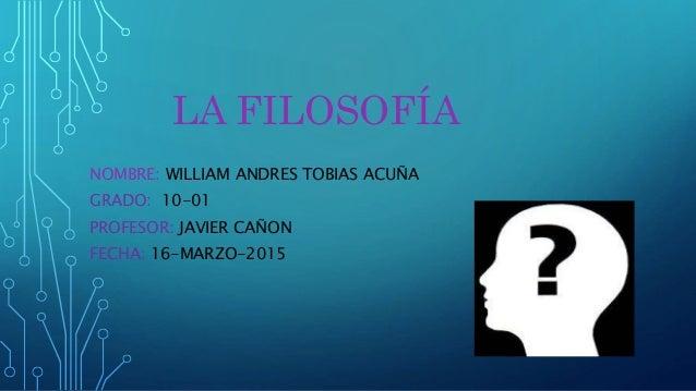 LA FILOSOFÍA NOMBRE: WILLIAM ANDRES TOBIAS ACUÑA GRADO: 10-01 PROFESOR: JAVIER CAÑON FECHA: 16-MARZO-2015