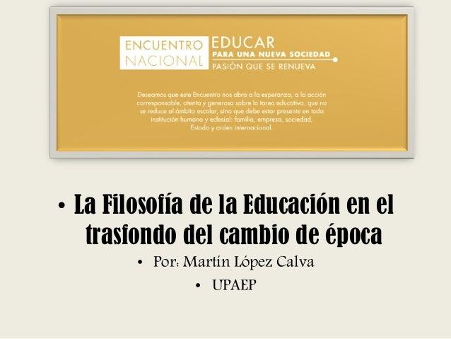 • La Filosofía de la Educación en el trasfondo del cambio de época • Por: Martín López Calva • UPAEP