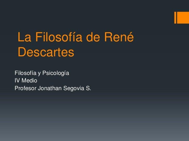 La Filosofía de René Descartes<br />Filosofía y Psicología<br />IV Medio<br />Profesor Jonathan Segovia S.<br />