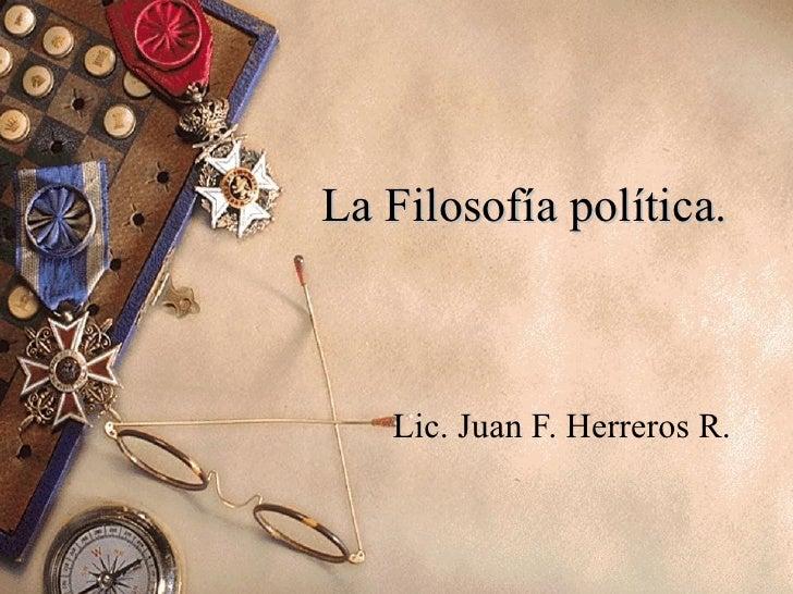 La Filosofía política.  Lic. Juan F. Herreros R.