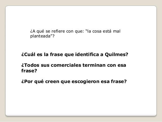 """¿A qué se refiere con que: """"la cosa está mal   planteada""""?¿Cuál es la frase que identifica a Quilmes?¿Todos sus comerciale..."""