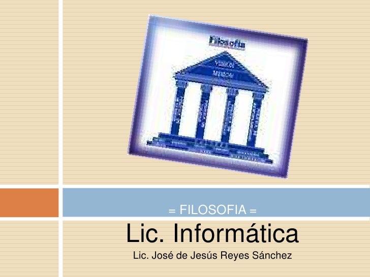 Lic. Informática<br />Lic. José de Jesús Reyes Sánchez<br />= FILOSOFIA =<br />