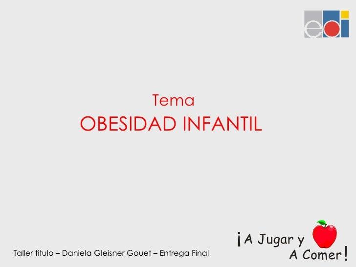 Tema OBESIDAD INFANTIL  Taller titulo – Daniela Gleisner Gouet – Entrega Final