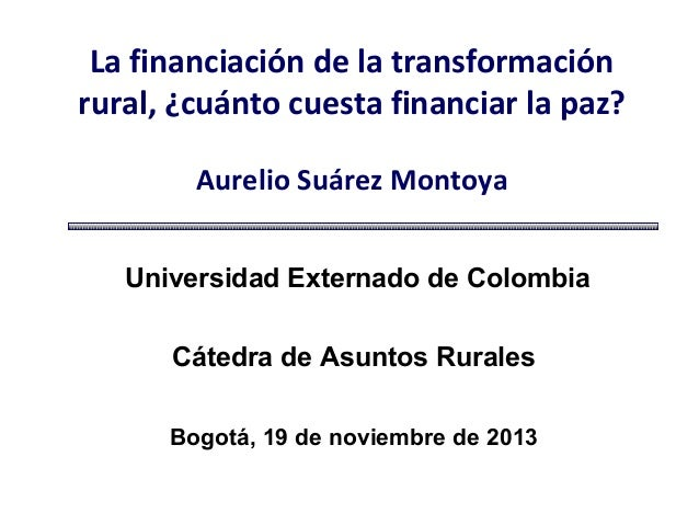 La financiación de la transformación rural, ¿cuánto cuesta financiar la paz? Aurelio Suárez Montoya Universidad Externado ...