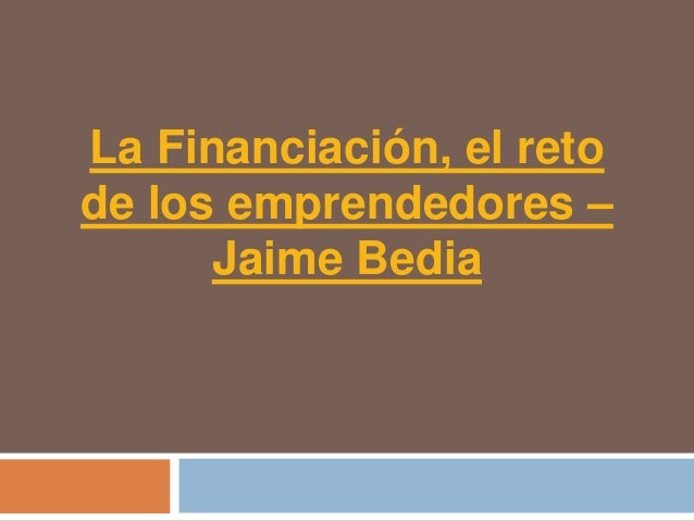 La Financiación, el retode los emprendedores –      Jaime Bedia