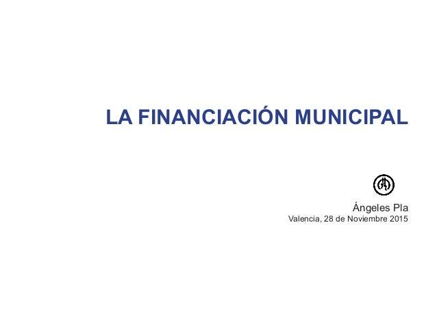LA FINANCIACIÓN MUNICIPAL Ángeles Pla Valencia, 28 de Noviembre 2015