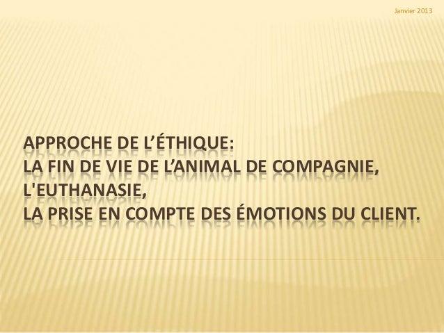 Janvier 2013APPROCHE DE L'ÉTHIQUE:LA FIN DE VIE DE L'ANIMAL DE COMPAGNIE,LEUTHANASIE,LA PRISE EN COMPTE DES ÉMOTIONS DU CL...