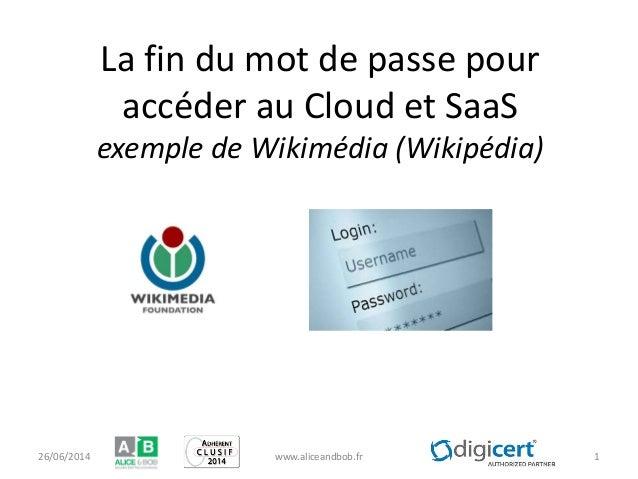 La fin du mot de passe pour accéder au Cloud et SaaS exemple de Wikimédia (Wikipédia) 26/06/2014 www.aliceandbob.fr 1
