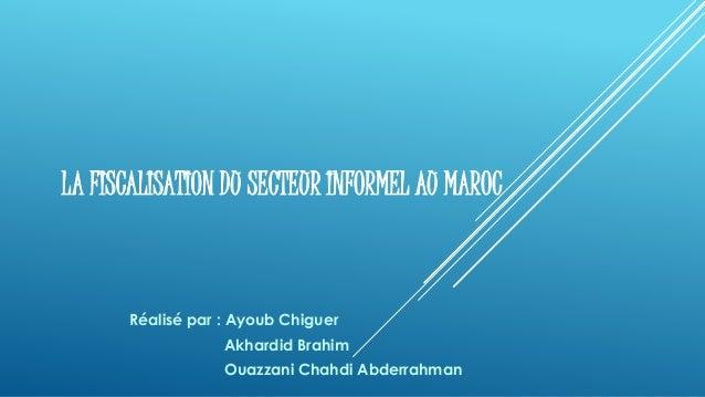 LA FISCALISATION DU SECTEUR INFORMEL AU MAROC Réalisé par : Ayoub Chiguer Akhardid Brahim Ouazzani Chahdi Abderrahman