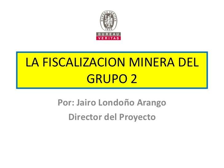 LA FISCALIZACION MINERA DEL           GRUPO 2     Por: Jairo Londoño Arango       Director del Proyecto