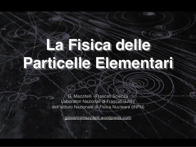 La Fisica delle  Particelle Elementari G. Mazzitelli - Frascati Scienza Laboratori Nazionali di Frascati (LNF)  dell'Is...