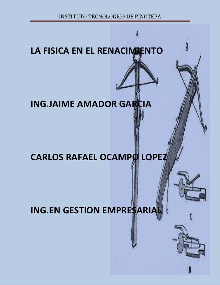 INSTITUTO TECNOLOGICO DE PINOTEPALA FISICA EN EL RENACIMIENTOING.JAIME AMADOR GARCIACARLOS RAFAEL OCAMPO LOPEZING.EN GESTI...