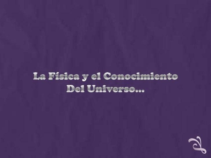 La Física y el Conocimiento<br />Del Universo…<br />