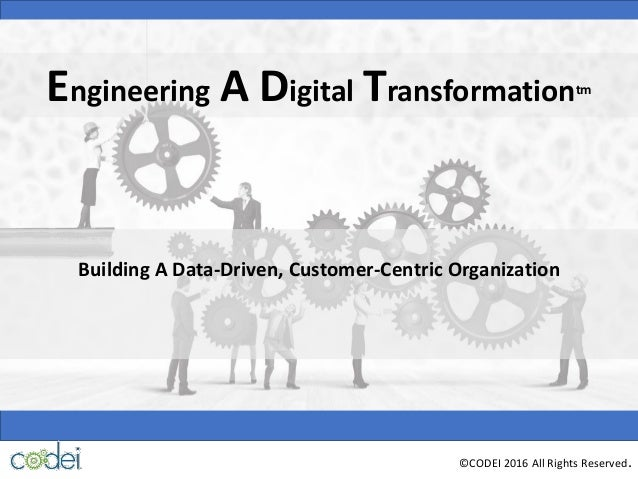 Building A Data-Driven, Customer-Centric Organization ©CODEI 2016 All Rights Reserved. Engineering A Digital Transformatio...
