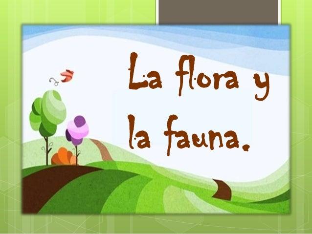 La flora y la fauna.